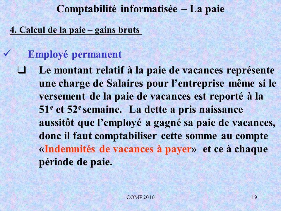 COMP 201019 Comptabilité informatisée – La paie Employé permanent Le montant relatif à la paie de vacances représente une charge de Salaires pour lentreprise même si le versement de la paie de vacances est reporté à la 51 e et 52 e semaine.