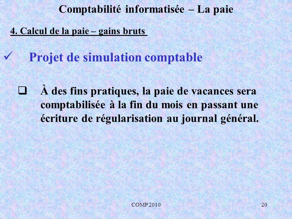 COMP 201020 Comptabilité informatisée – La paie Projet de simulation comptable À des fins pratiques, la paie de vacances sera comptabilisée à la fin du mois en passant une écriture de régularisation au journal général.