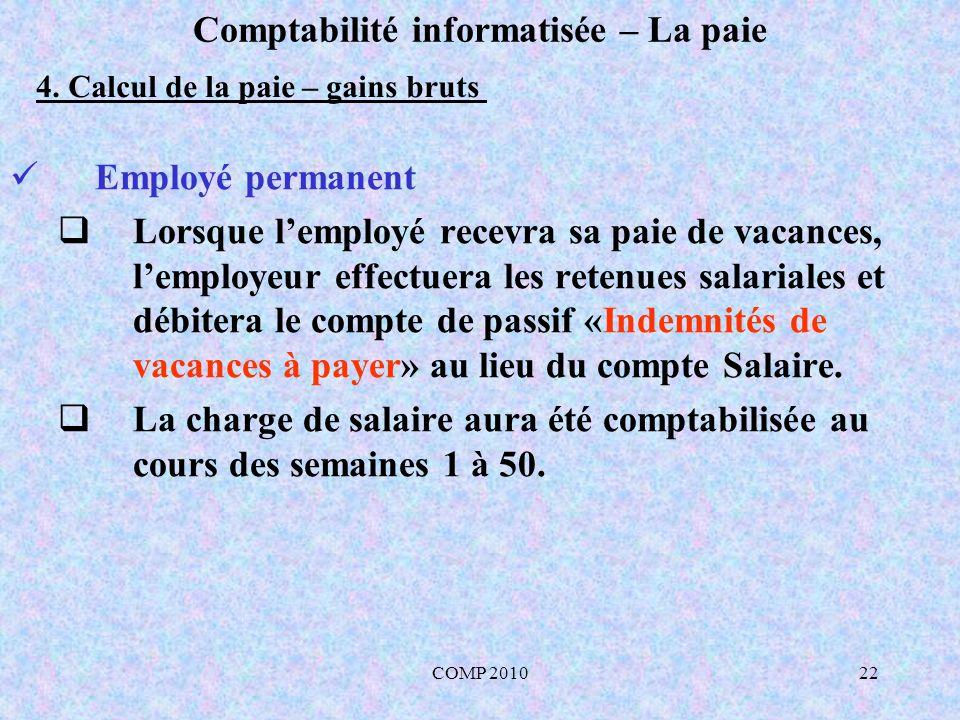 COMP 201022 Comptabilité informatisée – La paie Employé permanent Lorsque lemployé recevra sa paie de vacances, lemployeur effectuera les retenues salariales et débitera le compte de passif «Indemnités de vacances à payer» au lieu du compte Salaire.