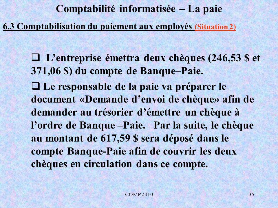 COMP 201035 Comptabilité informatisée – La paie 6.3 Comptabilisation du paiement aux employés (Situation 2) Lentreprise émettra deux chèques (246,53 $ et 371,06 $) du compte de Banque–Paie.