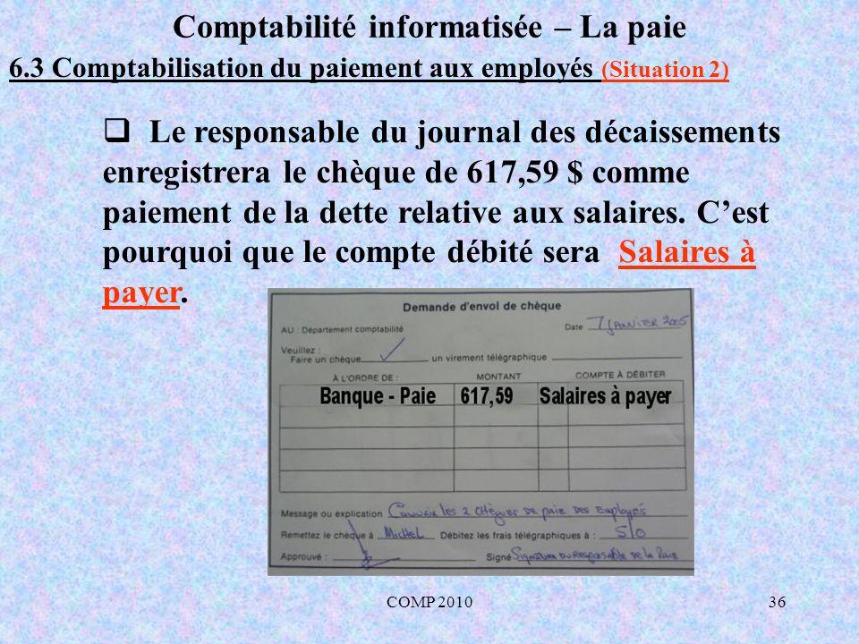 COMP 201036 Comptabilité informatisée – La paie 6.3 Comptabilisation du paiement aux employés (Situation 2) Le responsable du journal des décaissements enregistrera le chèque de 617,59 $ comme paiement de la dette relative aux salaires.