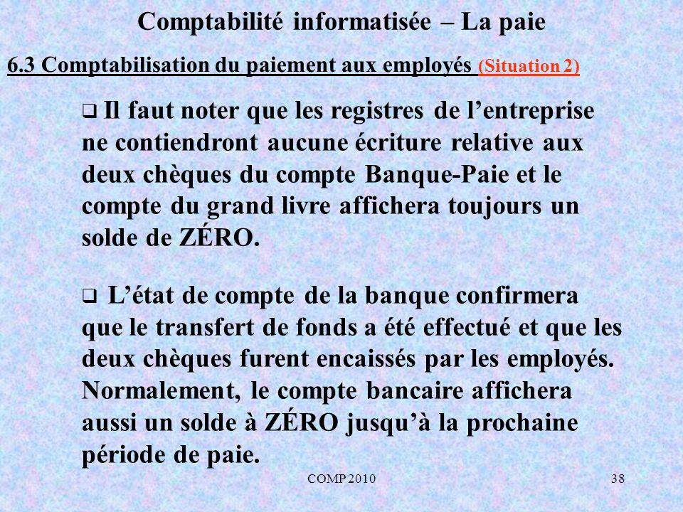COMP 201038 Comptabilité informatisée – La paie 6.3 Comptabilisation du paiement aux employés (Situation 2) Il faut noter que les registres de lentreprise ne contiendront aucune écriture relative aux deux chèques du compte Banque-Paie et le compte du grand livre affichera toujours un solde de ZÉRO.
