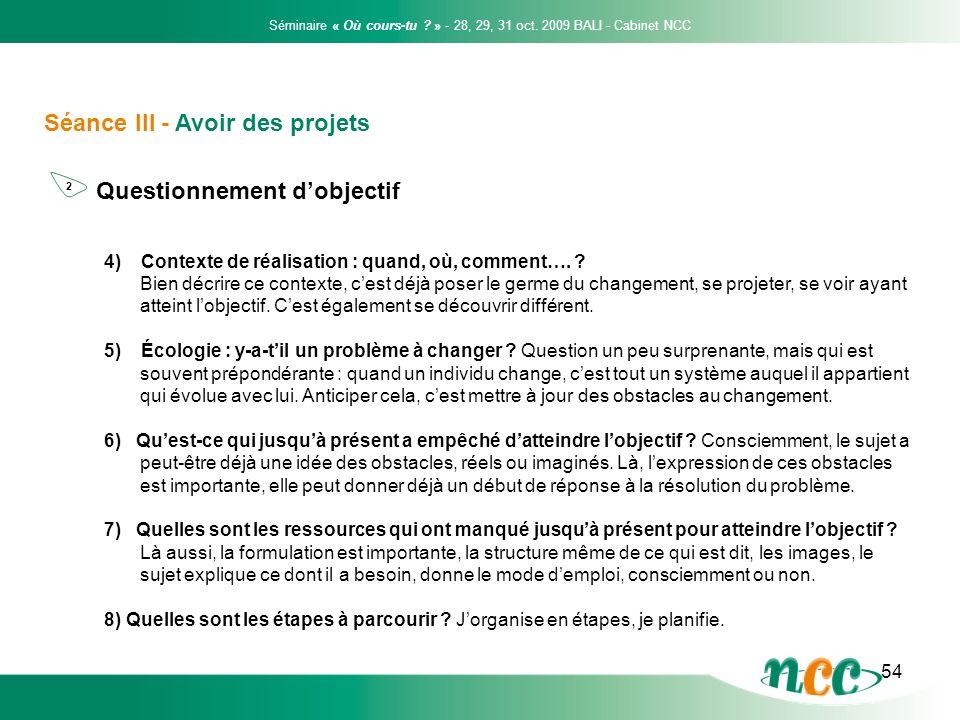 54 Séance III - Avoir des projets Questionnement dobjectif Séminaire « Où cours-tu ? » - 28, 29, 31 oct. 2009 BALI - Cabinet NCC 2 4) Contexte de réal