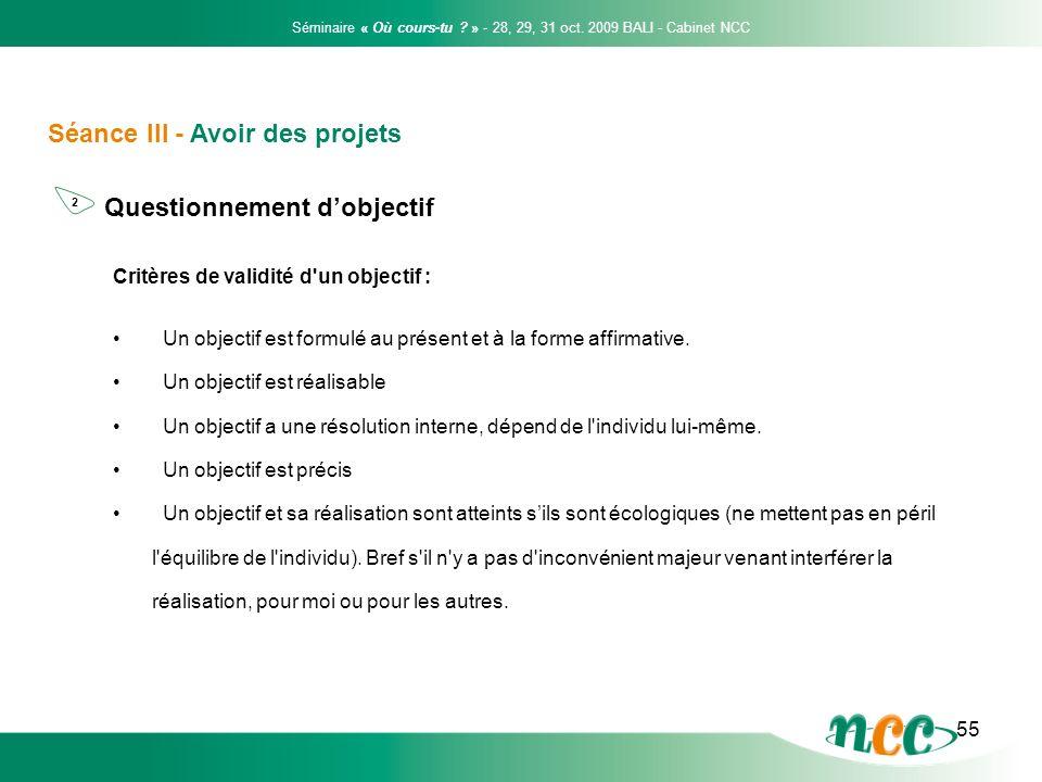 55 Séance III - Avoir des projets Questionnement dobjectif Séminaire « Où cours-tu ? » - 28, 29, 31 oct. 2009 BALI - Cabinet NCC 2 Critères de validit