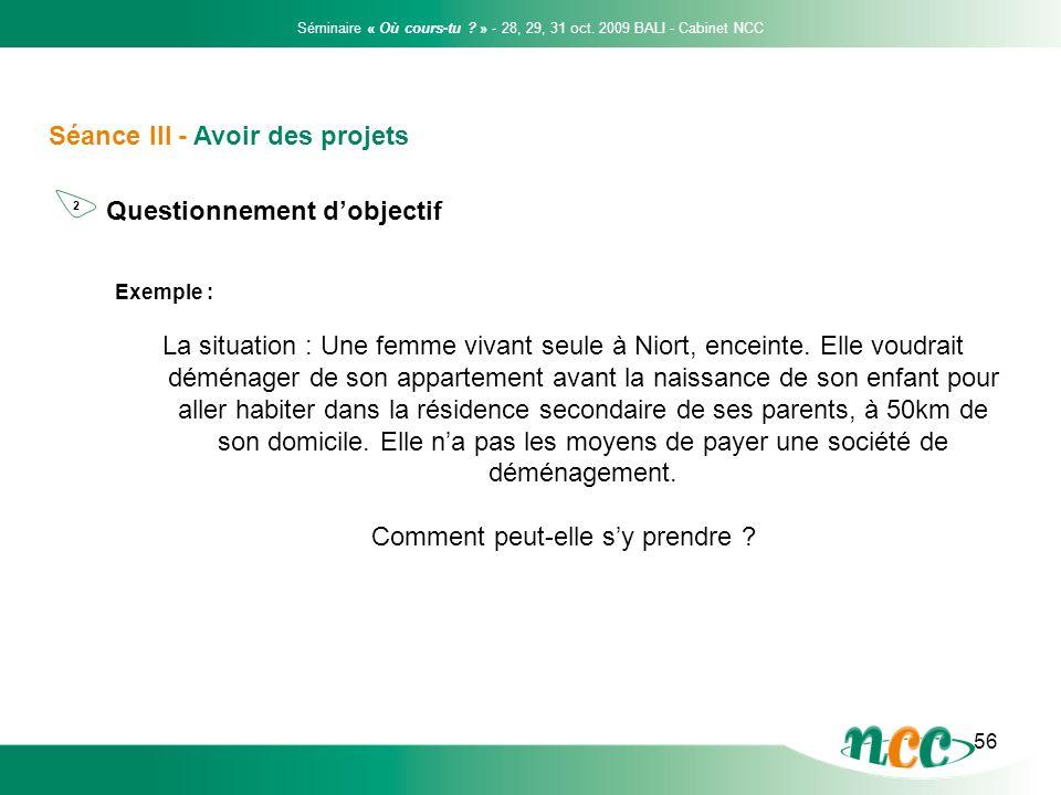 56 Séance III - Avoir des projets Questionnement dobjectif Séminaire « Où cours-tu ? » - 28, 29, 31 oct. 2009 BALI - Cabinet NCC 2 Exemple : La situat