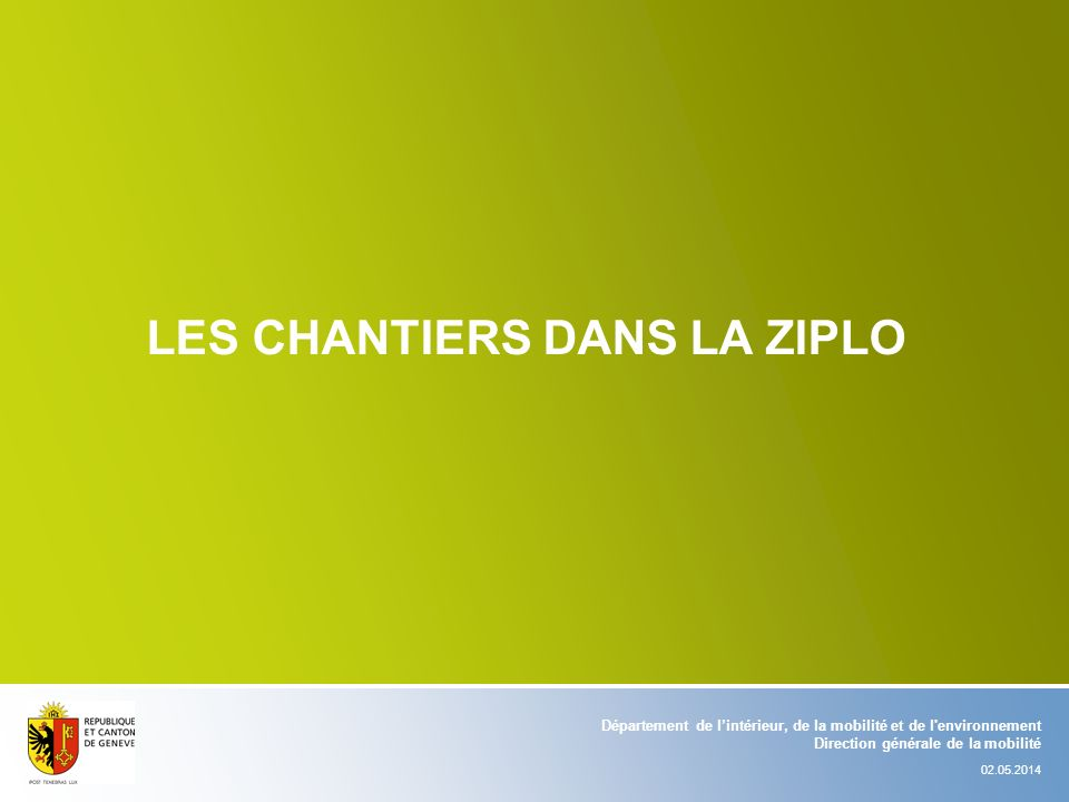 LES CHANTIERS DANS LA ZIPLO Département de lintérieur, de la mobilité et de l'environnement Direction générale de la mobilité 02.05.2014