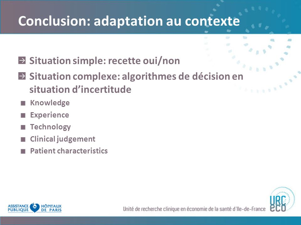 Conclusion: adaptation au contexte Situation simple: recette oui/non Situation complexe: algorithmes de décision en situation dincertitude Knowledge Experience Technology Clinical judgement Patient characteristics
