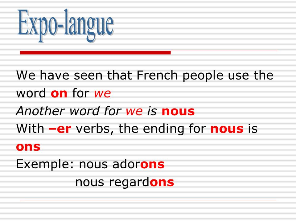 We have seen that French people use the word on for we Another word for we is nous With –er verbs, the ending for nous is ons Exemple: nous adorons no