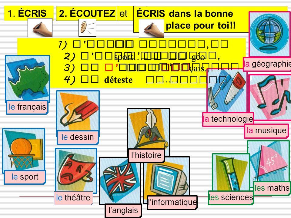1) J adore 2) J aime 3) Je n aime pas 4) Je déteste le français le sport le dessin la technologie la géographie la musique lhistoire langlais linformatique les maths les sciences le théâtre 2.