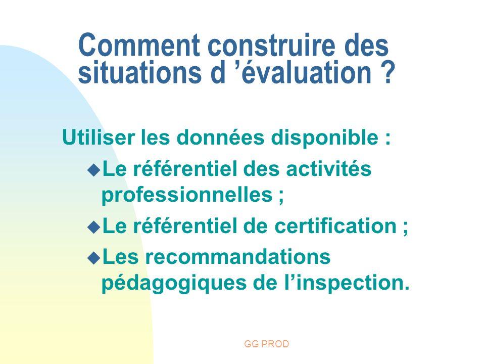 GG PROD Comment construire des situations d évaluation ? Utiliser les données disponible : u Le référentiel des activités professionnelles ; u Le réfé