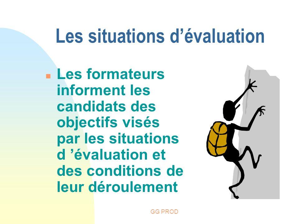 GG PROD n Les formateurs informent les candidats des objectifs visés par les situations d évaluation et des conditions de leur déroulement Les situati