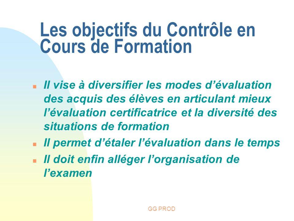 GG PROD Les objectifs du Contrôle en Cours de Formation n Il vise à diversifier les modes dévaluation des acquis des élèves en articulant mieux lévalu