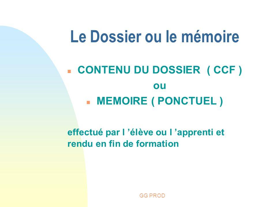 GG PROD Le Dossier ou le mémoire n CONTENU DU DOSSIER ( CCF ) ou n MEMOIRE ( PONCTUEL ) effectué par l élève ou l apprenti et rendu en fin de formatio