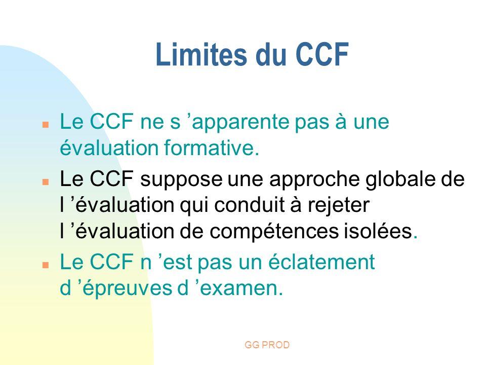GG PROD Limites du CCF n Le CCF ne s apparente pas à une évaluation formative. n Le CCF suppose une approche globale de l évaluation qui conduit à rej