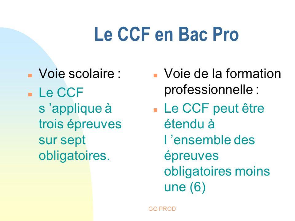 GG PROD Le CCF en Bac Pro n Voie scolaire : n Le CCF s applique à trois épreuves sur sept obligatoires. n Voie de la formation professionnelle : n Le