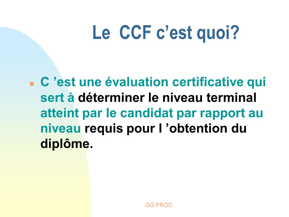 GG PROD Le CCF cest quoi? n C est une évaluation certificative qui sert à déterminer le niveau terminal atteint par le candidat par rapport au niveau