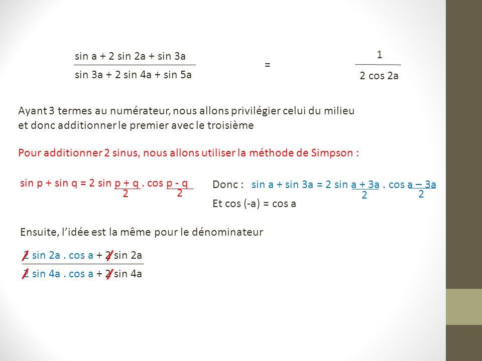 sin a + 2 sin 2a + sin 3a sin 3a + 2 sin 4a + sin 5a = 1 2 cos 2a Ayant 3 termes au numérateur, nous allons privilégier celui du milieu et donc additionner le premier avec le troisième Pour additionner 2 sinus, nous allons utiliser la méthode de Simpson : sin p + sin q = 2 sin p + q.