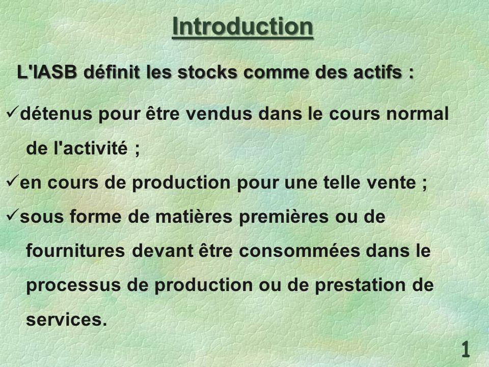 Introduction L'IASB définit les stocks comme des actifs : détenus pour être vendus dans le cours normal de l'activité ; en cours de production pour un
