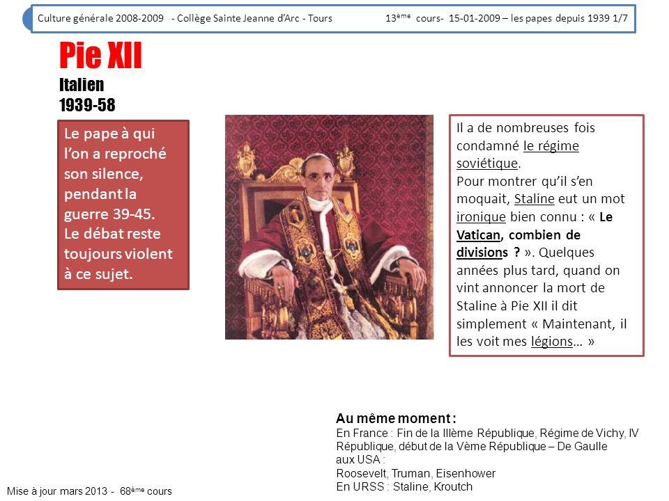 Jean XXIII Italien 1958-63 Le pape qui a mis en route le Concile de Vatican II, réforme la plus importante du christianisme depuis bien longtemps (21 conciles en tout, lavant dernier sétait achevé en 1870, le précédent au XVIème siècle) Culture générale 2008-2009 - Collège Sainte Jeanne dArc - Tours 13 ème cours- 15-01-2009 – les papes depuis 1939 2/7 Au même moment : En France : De Gaulle aux USA : Eisenhower, Kennedy Mise à jour mars 2013 - 68 ème cours