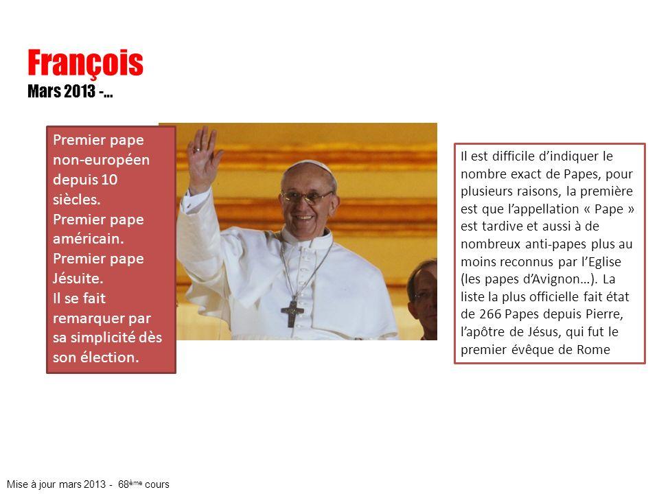 François Mars 2013 -… Premier pape non-européen depuis 10 siècles. Premier pape américain. Premier pape Jésuite. Il se fait remarquer par sa simplicit