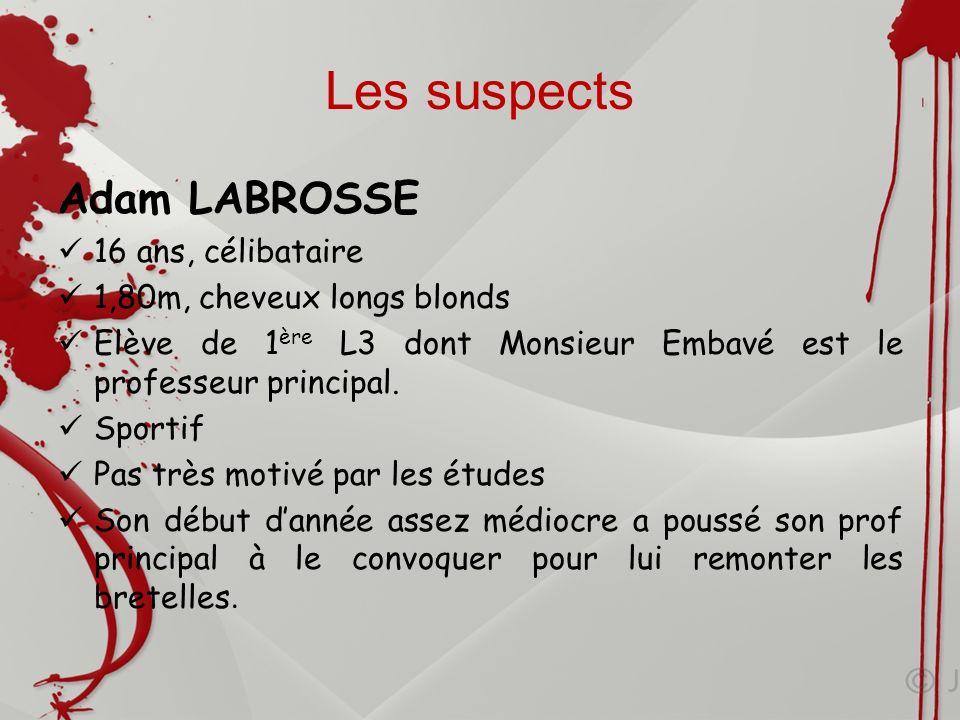 Les suspects Adam LABROSSE 16 ans, célibataire 1,80m, cheveux longs blonds Elève de 1 ère L3 dont Monsieur Embavé est le professeur principal. Sportif