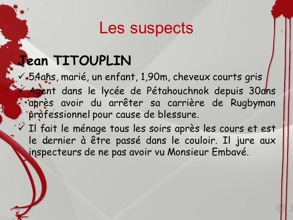 Les suspects Jean TITOUPLIN 54ans, marié, un enfant, 1,90m, cheveux courts gris Agent dans le lycée de Pétahouchnok depuis 30ans après avoir du arrête