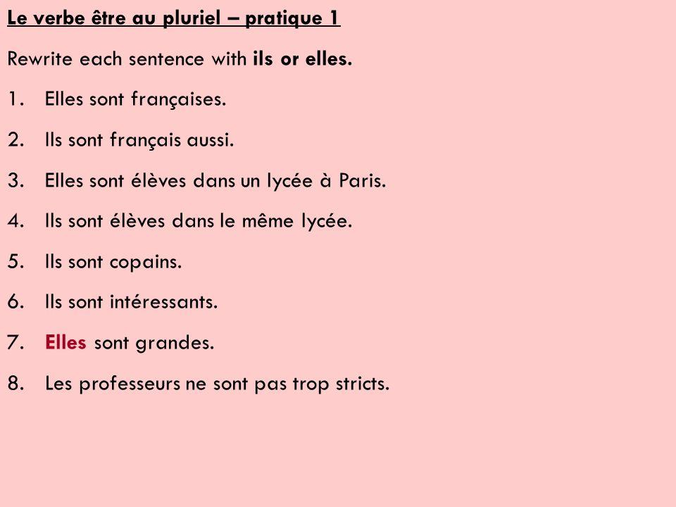 Le verbe être au pluriel – pratique 1 Rewrite each sentence with ils or elles. 1.Elles sont françaises. 2.Ils sont français aussi. 3.Elles sont élèves