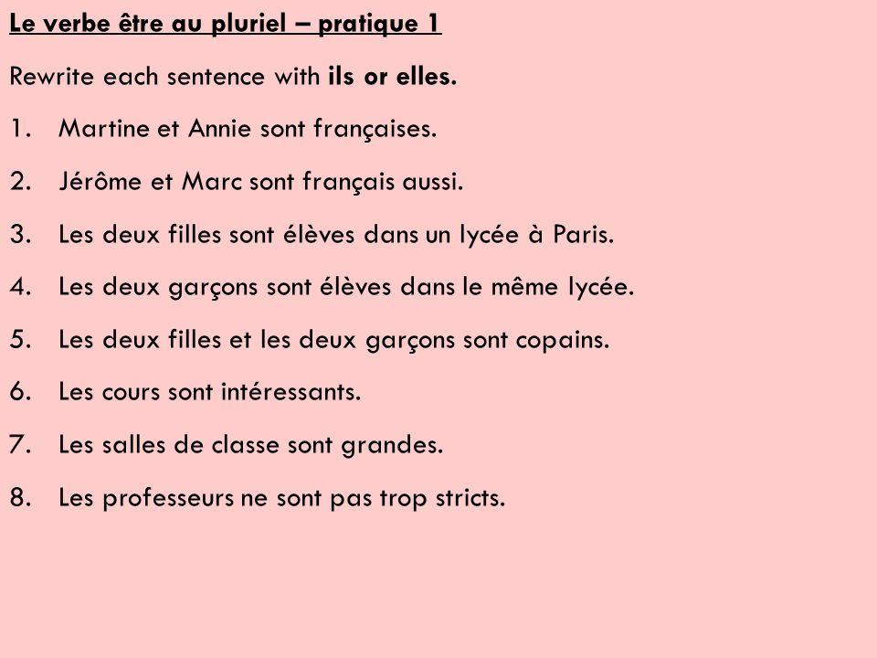 Le verbe être au pluriel – pratique 1 Rewrite each sentence with ils or elles. 1.Martine et Annie sont françaises. 2.Jérôme et Marc sont français auss