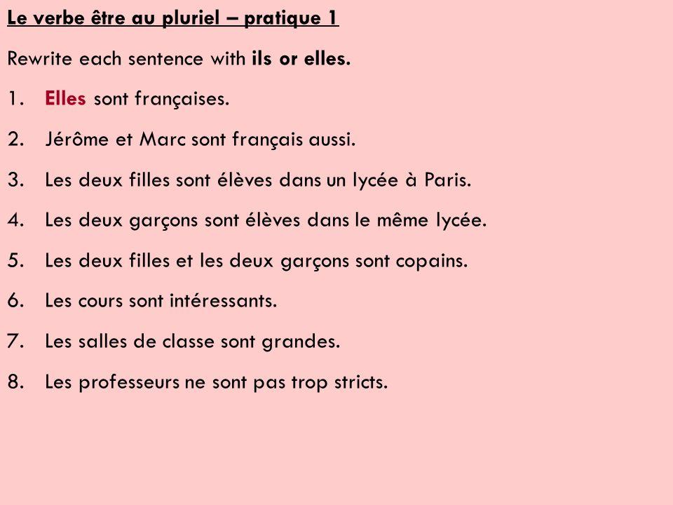 Le verbe être au pluriel – pratique 1 Rewrite each sentence with ils or elles. 1.Elles sont françaises. 2.Jérôme et Marc sont français aussi. 3.Les de