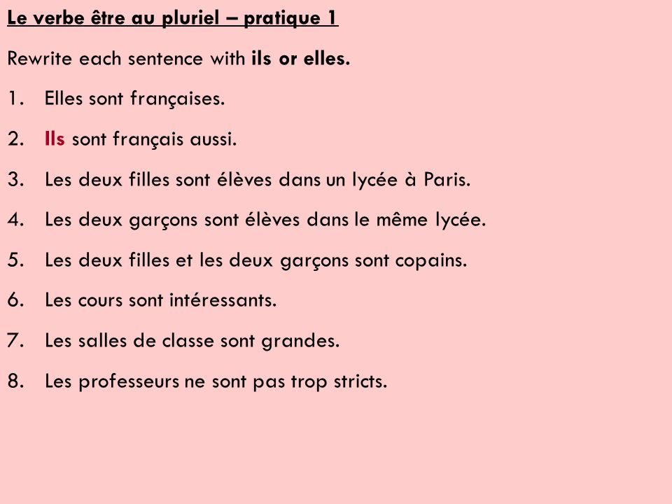 Le verbe être au pluriel – pratique 1 Rewrite each sentence with ils or elles. 1.Elles sont françaises. 2.Ils sont français aussi. 3.Les deux filles s