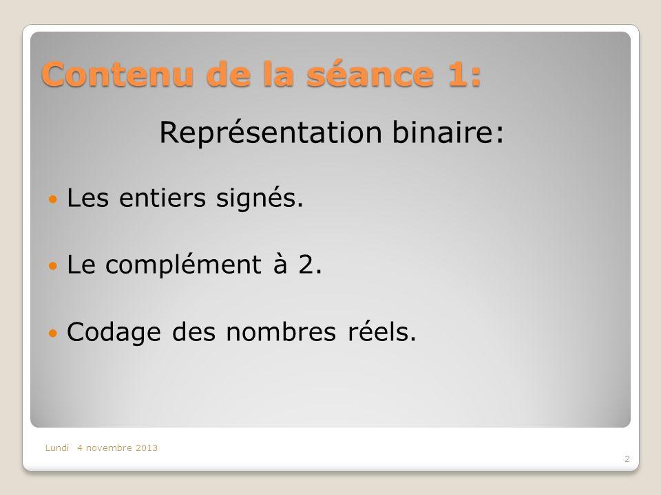 Contenu de la séance 1: 2 Lundi 4 novembre 2013 Représentation binaire: Les entiers signés. Le complément à 2. Codage des nombres réels.