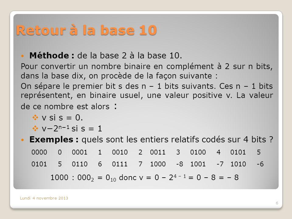 Retour à la base 10 Méthode : de la base 2 à la base 10. Pour convertir un nombre binaire en complément à 2 sur n bits, dans la base dix, on procède d