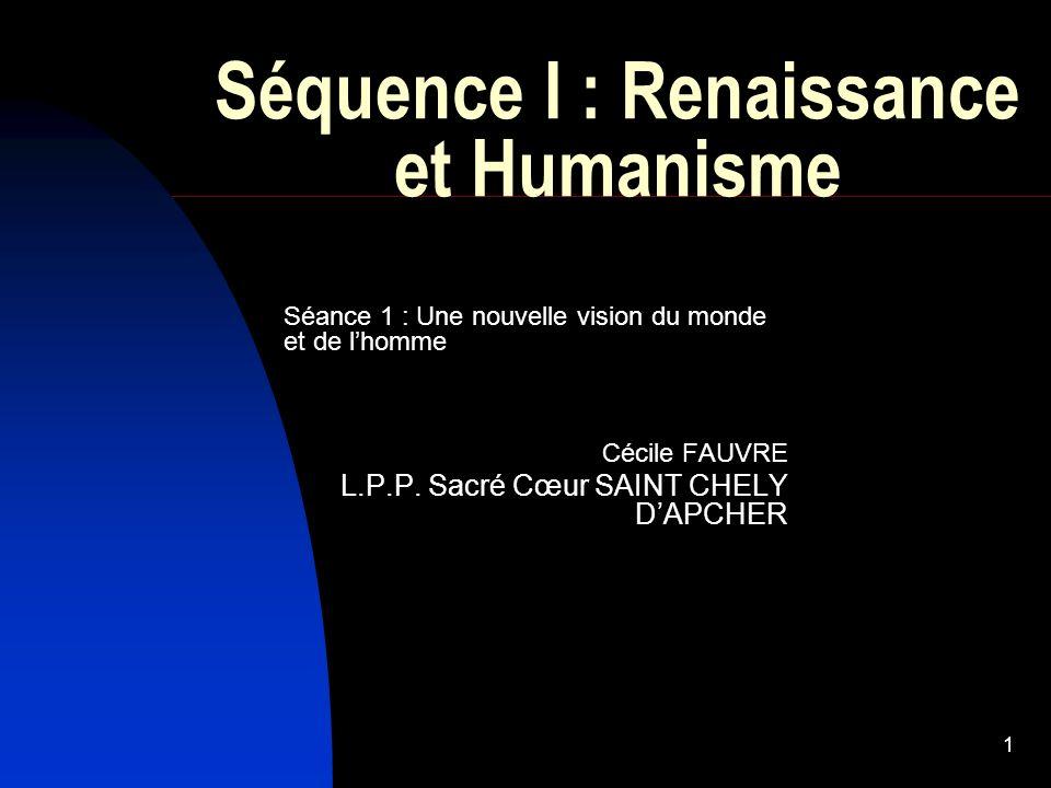 1 Séquence I : Renaissance et Humanisme Séance 1 : Une nouvelle vision du monde et de lhomme Cécile FAUVRE L.P.P.