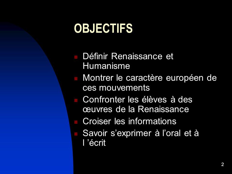2 OBJECTIFS Définir Renaissance et Humanisme Montrer le caractère européen de ces mouvements Confronter les élèves à des œuvres de la Renaissance Croi