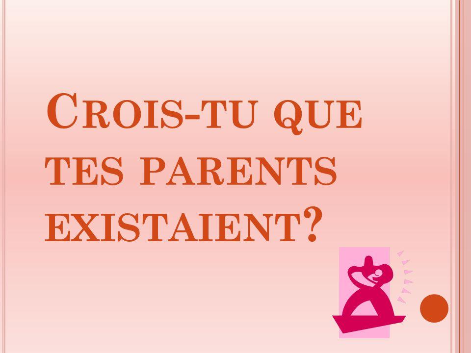 C ROIS - TU QUE TES PARENTS EXISTAIENT ?