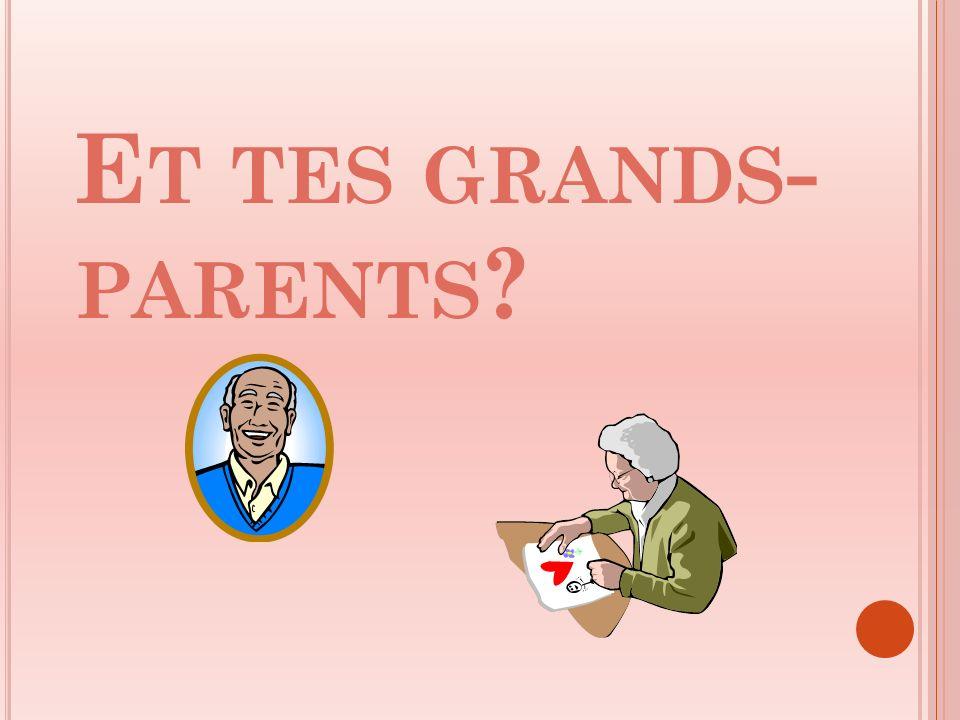 E T TES GRANDS - PARENTS ?