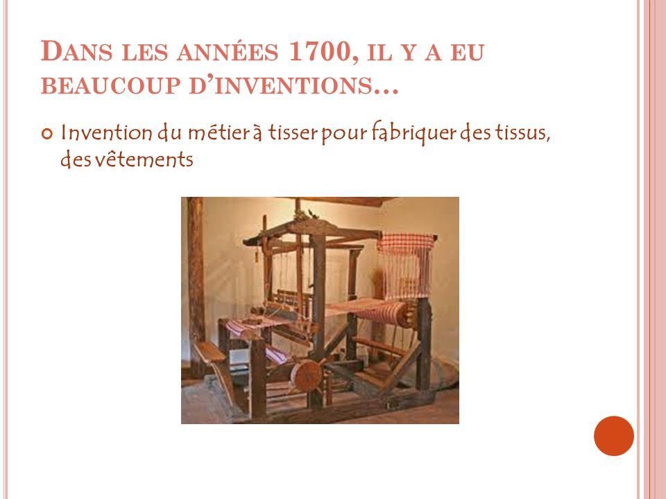 D ANS LES ANNÉES 1700, IL Y A EU BEAUCOUP D INVENTIONS … Invention du métier à tisser pour fabriquer des tissus, des vêtements