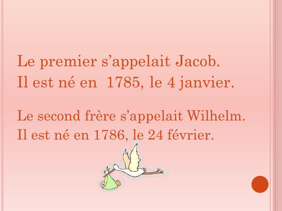 Le premier sappelait Jacob. Il est né en 1785, le 4 janvier. Le second frère sappelait Wilhelm. Il est né en 1786, le 24 février.