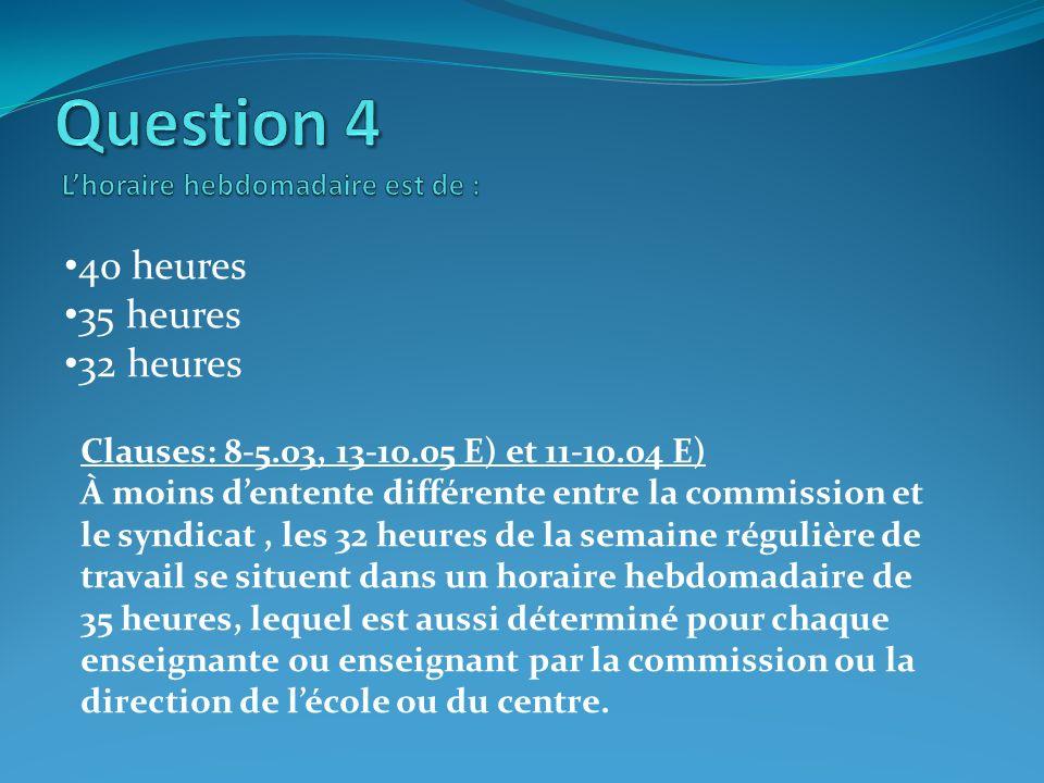 40 heures 35 heures 32 heures Clauses: 8-5.03, 13-10.05 E) et 11-10.04 E) À moins dentente différente entre la commission et le syndicat, les 32 heure