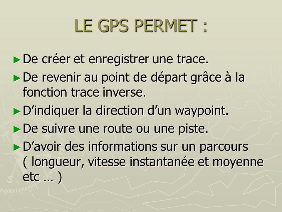 LE GPS PERMET : De créer et enregistrer une trace. De créer et enregistrer une trace. De revenir au point de départ grâce à la fonction trace inverse.