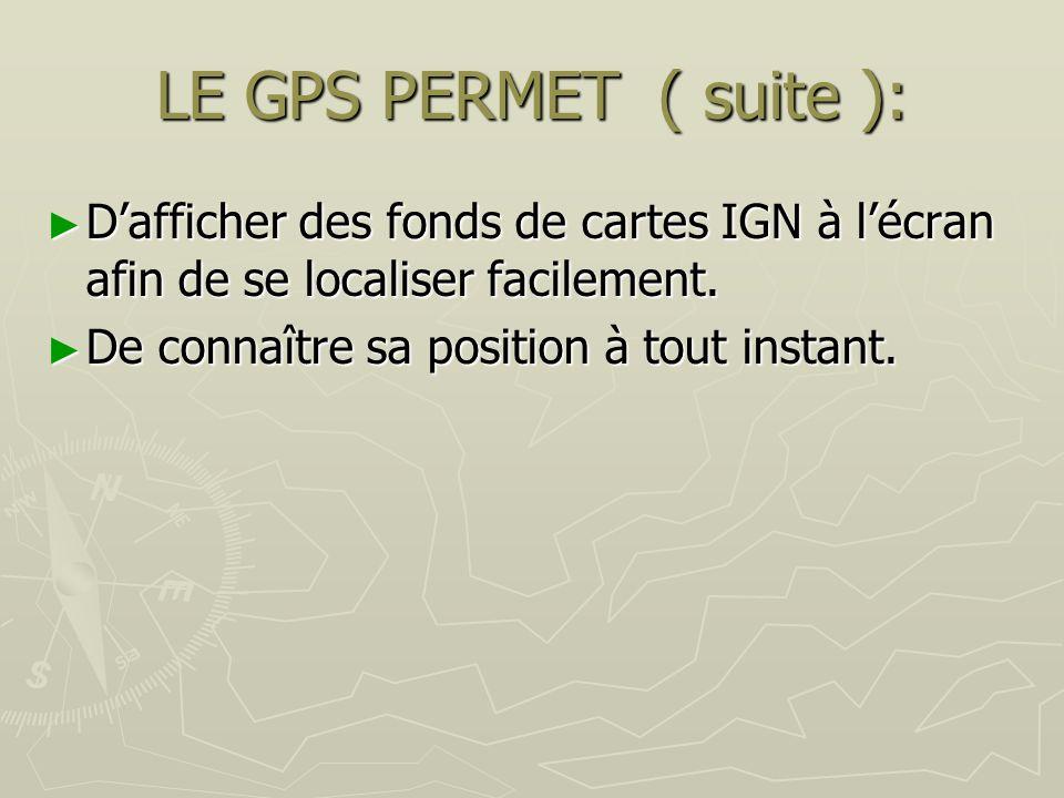 LE GPS PERMET ( suite ): Dafficher des fonds de cartes IGN à lécran afin de se localiser facilement. Dafficher des fonds de cartes IGN à lécran afin d