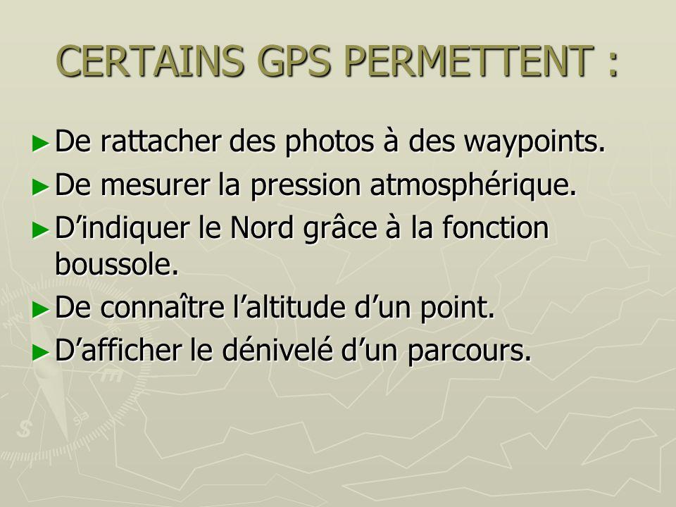 CERTAINS GPS PERMETTENT : De rattacher des photos à des waypoints. De rattacher des photos à des waypoints. De mesurer la pression atmosphérique. De m
