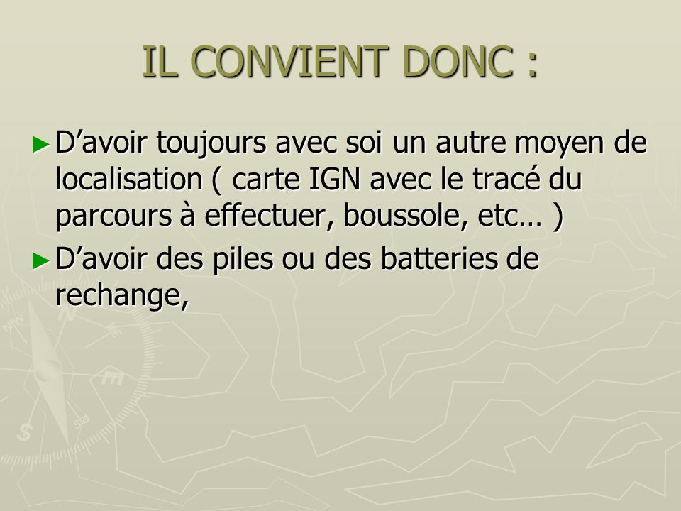 IL CONVIENT DONC : Davoir toujours avec soi un autre moyen de localisation ( carte IGN avec le tracé du parcours à effectuer, boussole, etc… ) Davoir