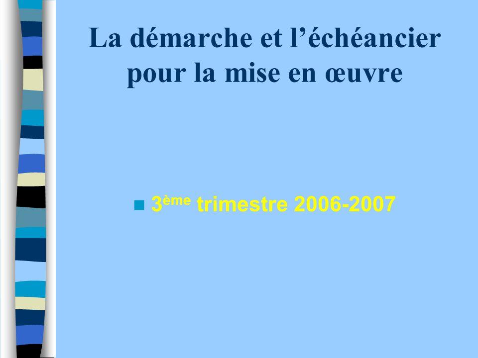 La démarche et léchéancier pour la mise en œuvre 3 ème trimestre 2006-2007