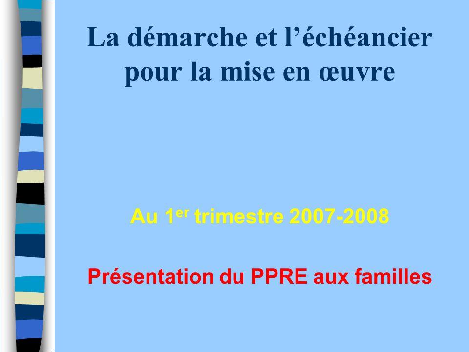 La démarche et léchéancier pour la mise en œuvre Au 1 er trimestre 2007-2008 Présentation du PPRE aux familles