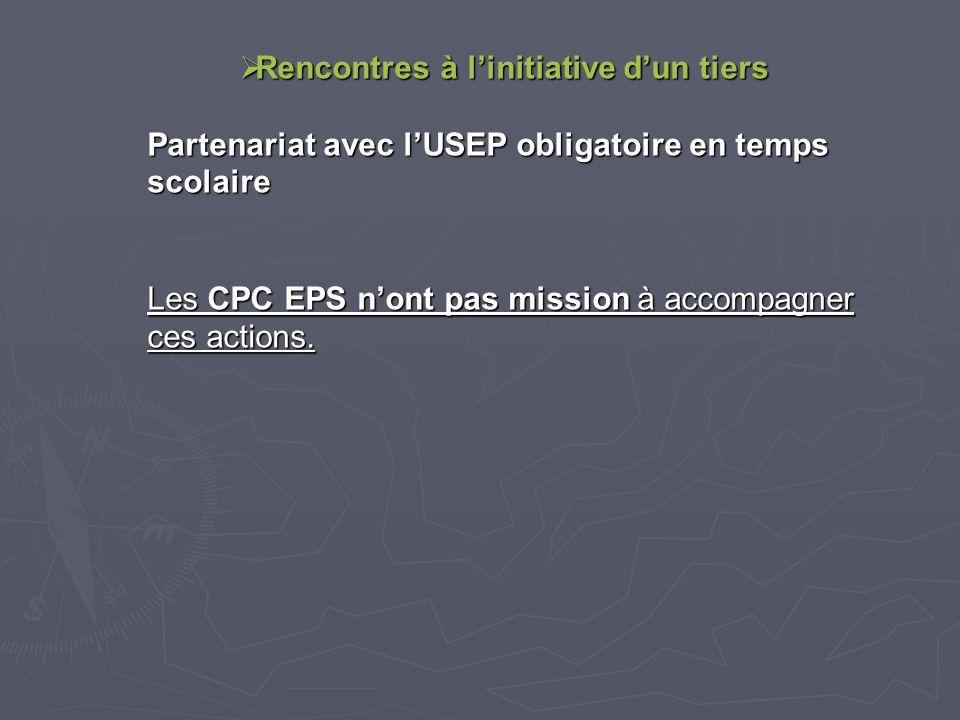 Rencontres à linitiative dun tiers Rencontres à linitiative dun tiers Partenariat avec lUSEP obligatoire en temps scolaire Les CPC EPS nont pas mission à accompagner ces actions.