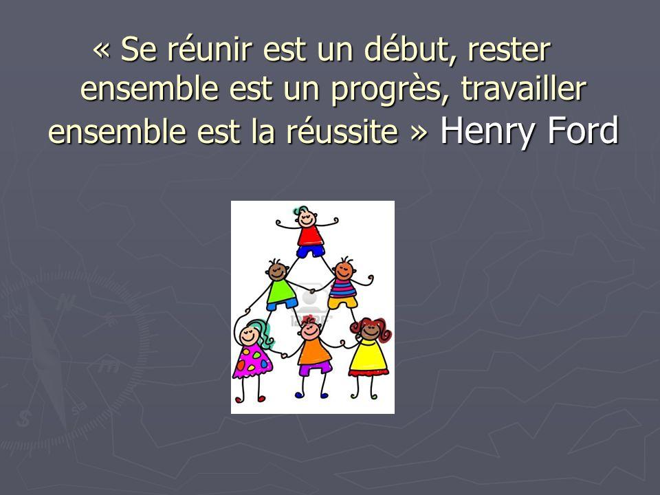 « Se réunir est un début, rester ensemble est un progrès, travailler ensemble est la réussite » Henry Ford