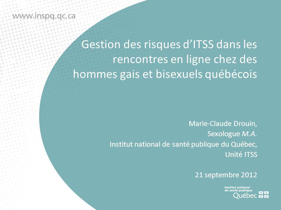 Gestion des risques dITSS dans les rencontres en ligne chez des hommes gais et bisexuels québécois Marie-Claude Drouin, Sexologue M.A.