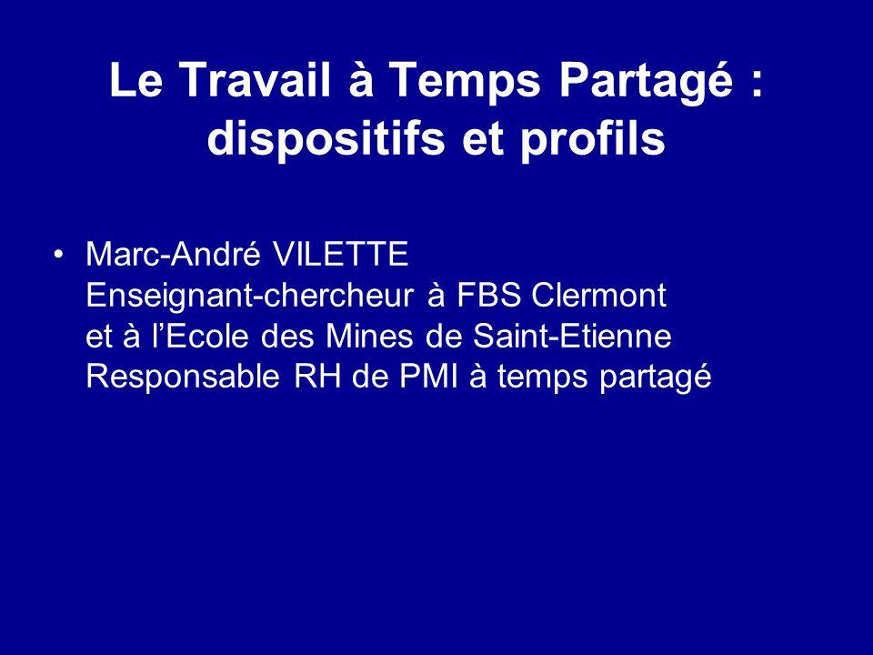 Le Travail à Temps Partagé : dispositifs et profils Marc-André VILETTE Enseignant-chercheur à FBS Clermont et à lEcole des Mines de Saint-Etienne Resp