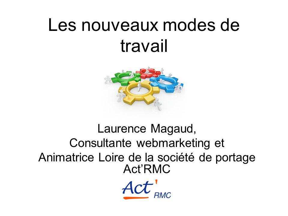 Les nouveaux modes de travail Laurence Magaud, Consultante webmarketing et Animatrice Loire de la société de portage ActRMC